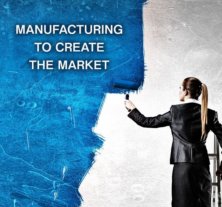 MANUFACTURING TO CREATE THE MARKET