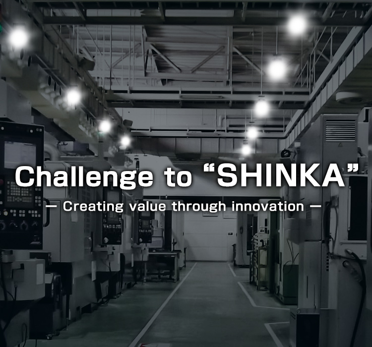 Challenge to SHINKA Creating value through innovation of Manufacturing Company